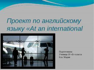 Проект по английскому языку «At an international airport». Подготовила: Учени