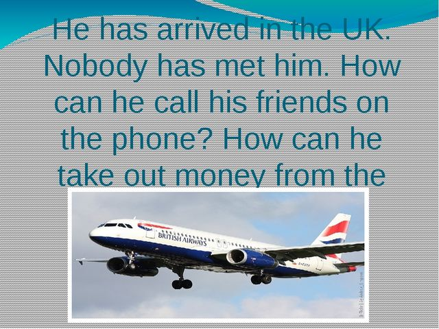He has arrived in the UK. Nobody has met him. How can he call his friends on...