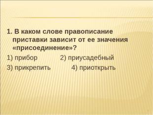 1. В каком слове правописание приставки зависит от ее значения «присоединение