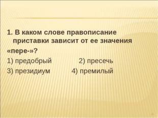 1. В каком слове правописание приставки зависит от ее значения «пере-»? 1) пр