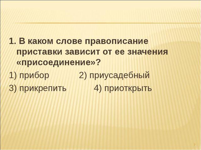1. В каком слове правописание приставки зависит от ее значения «присоединение...