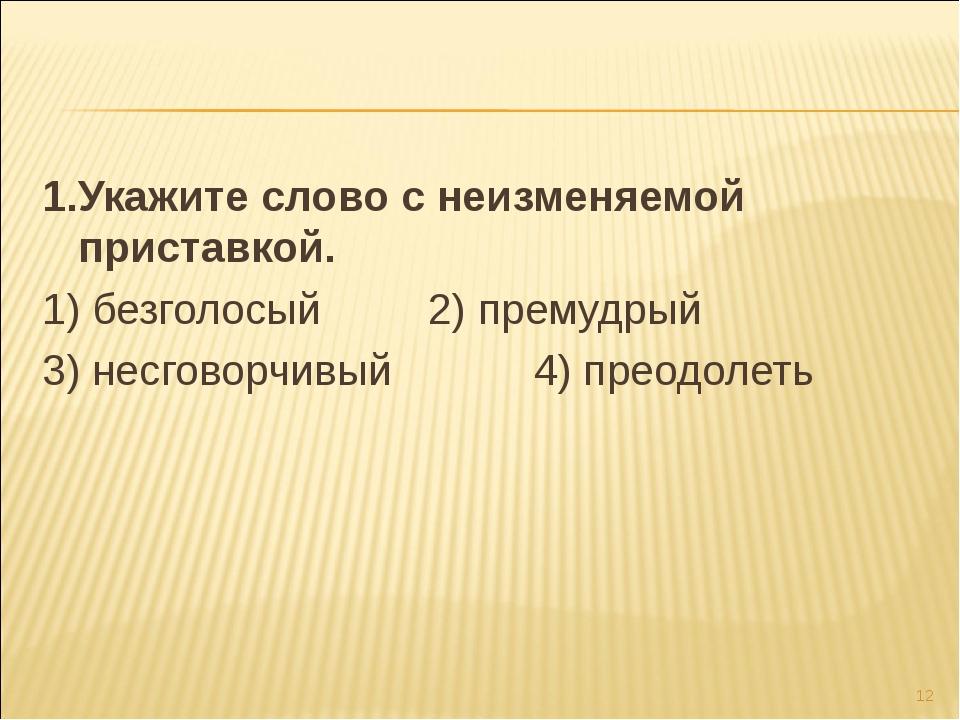 1.Укажите слово с неизменяемой приставкой. 1) безголосый 2) премудрый 3) несг...