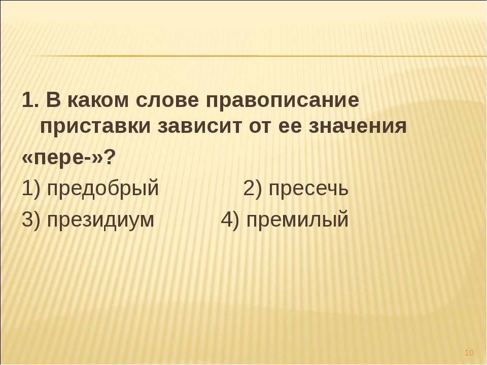 1. В каком слове правописание приставки зависит от ее значения «пере-»? 1) пр...