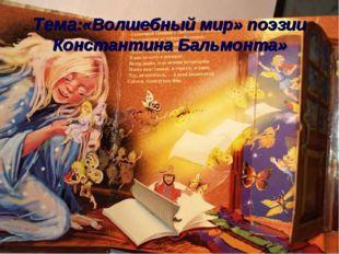 Тема:«Волшебный мир» поэзии Константина Бальмонта»