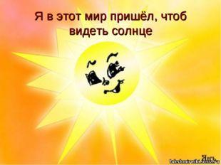 Я в этот мир пришёл, чтоб видеть солнце