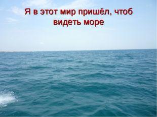 Я в этот мир пришёл, чтоб видеть море