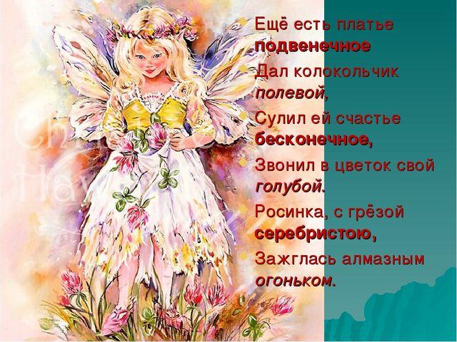 Ещё есть платье подвенечное Дал колокольчик полевой, Сулил ей счастье бесконе...