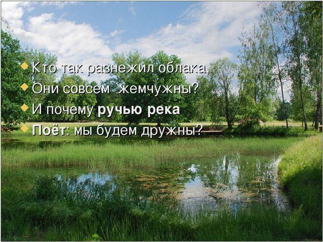 Кто так разнежил облака, Они совсем жемчужны? И почему ручью река Поёт: мы бу...