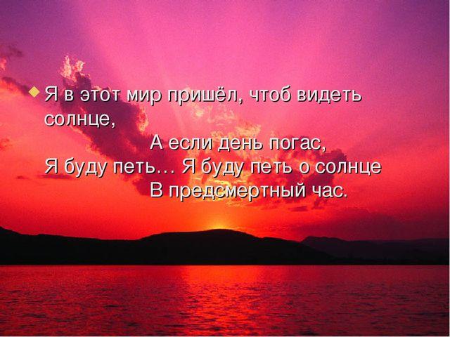 Я в этот мир пришёл, чтоб видеть солнце, А если день погас, Я буду петь… Я бу...