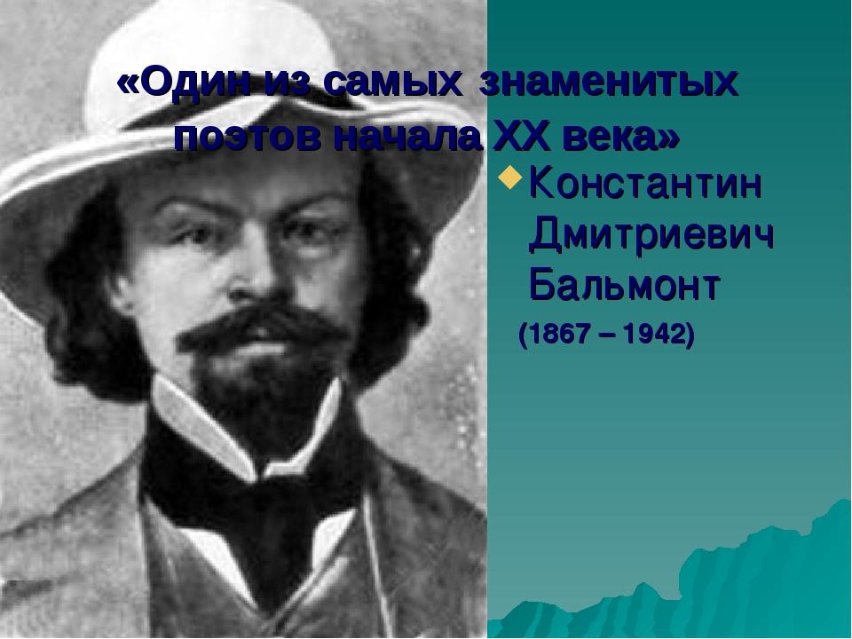 «Один из самых знаменитых поэтов начала XX века» Константин Дмитриевич Бальмо...