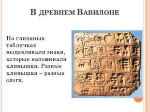 В ДРЕВНЕМ ВАВИЛОНЕ На глиняных табличках выдавливали знаки, которые напоминал