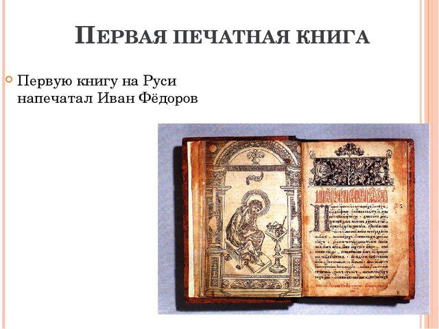 ПЕРВАЯ ПЕЧАТНАЯ КНИГА Первую книгу на Руси напечатал Иван Фёдоров