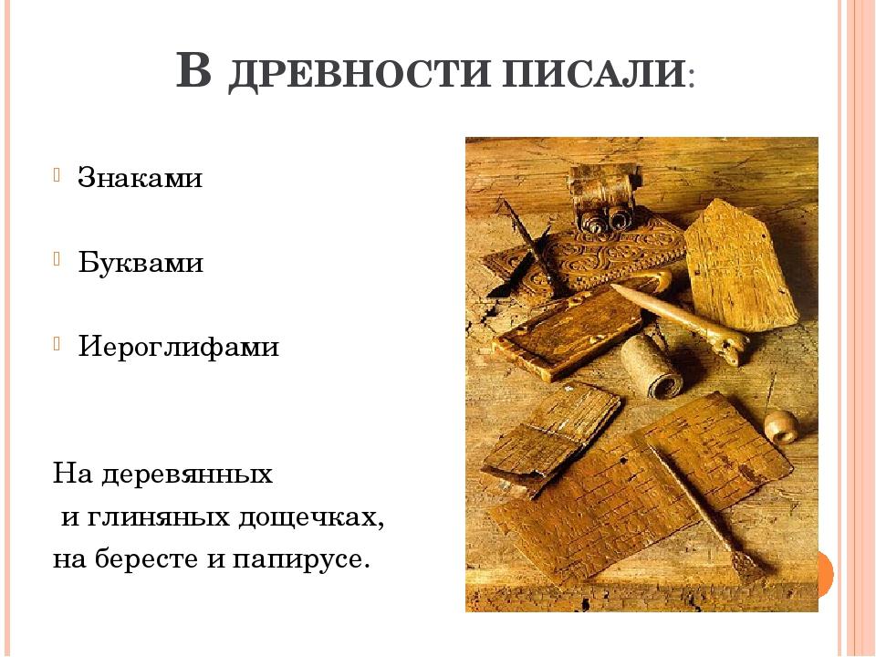 В ДРЕВНОСТИ ПИСАЛИ: Знаками Буквами Иероглифами На деревянных и глиняных доще...