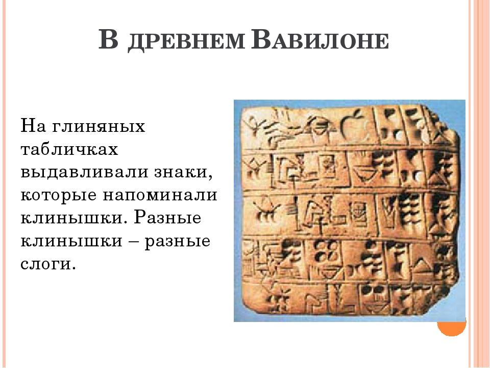 В ДРЕВНЕМ ВАВИЛОНЕ На глиняных табличках выдавливали знаки, которые напоминал...