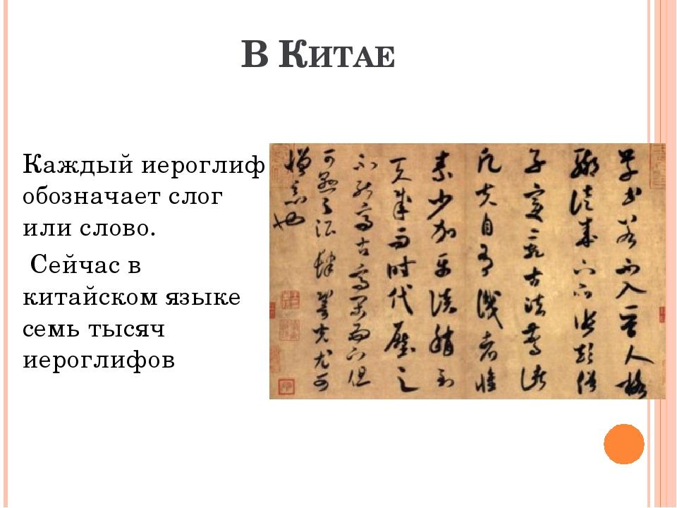 В КИТАЕ  Каждый иероглиф обозначает слог или слово. Сейчас в китайском языке...