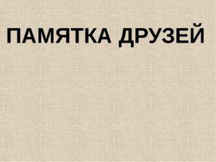ПАМЯТКА ДРУЗЕЙ