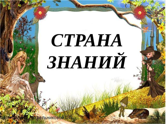 СТРАНА ЗНАНИЙ Подготовлено: Стрельниковой Г.П. 2010