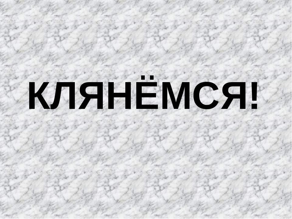 КЛЯНЁМСЯ!
