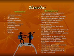 Методы: Традиционные:  словесные, наглядные, проблемные, исследовательские,