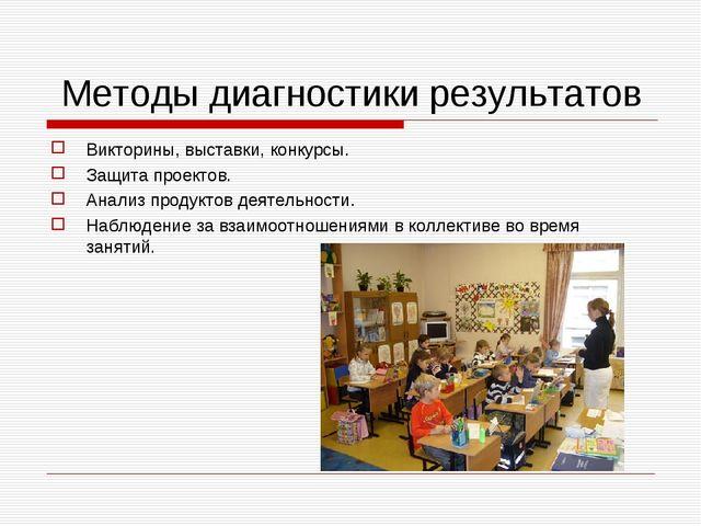 Методы диагностики результатов Викторины, выставки, конкурсы. Защита проекто...