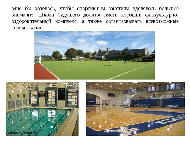 Мне бы хотелось, чтобы спортивным занятиям уделялось большое внимание. Школа...