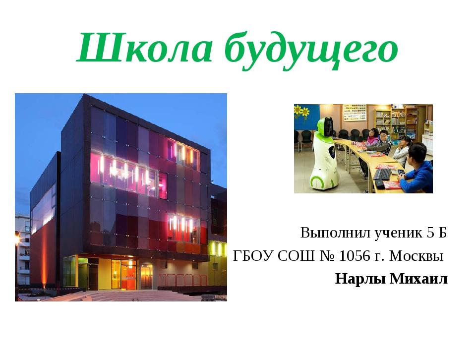 Школа будущего Выполнил ученик 5 Б ГБОУ СОШ № 1056 г. Москвы Нарлы Михаил