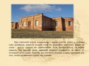 . При советской власти колокольню у церкви снесли, купол и колонны тоже разо