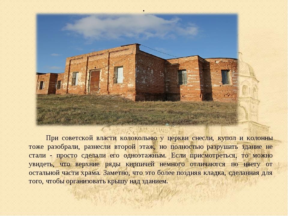 . При советской власти колокольню у церкви снесли, купол и колонны тоже разо...