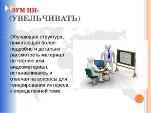 «ЗУМ ИН» (УВЕЛЬЧИВАТЬ) Обучающая структура, помогающая более подробно и детал