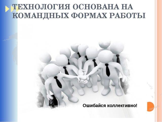 ТЕХНОЛОГИЯ ОСНОВАНА НА КОМАНДНЫХ ФОРМАХ РАБОТЫ Ошибайся коллективно!