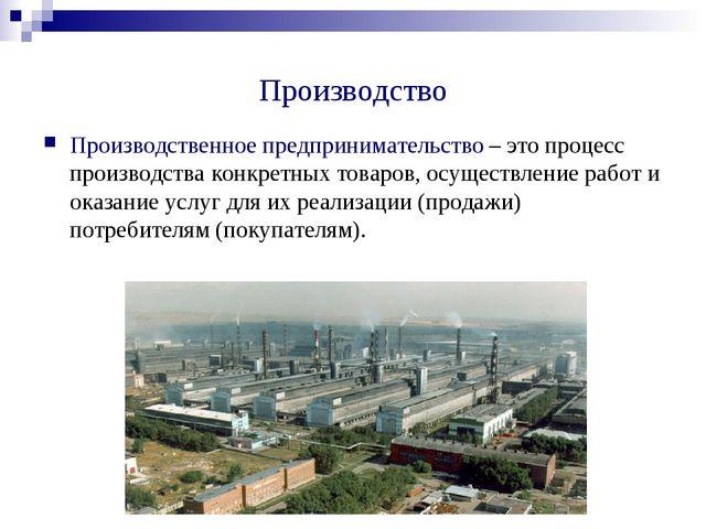 Производство Производственное предпринимательство – это процесс производства...