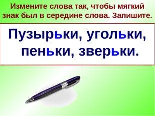 Измените слова так, чтобы мягкий знак был в середине слова. Запишите. Пузырёк
