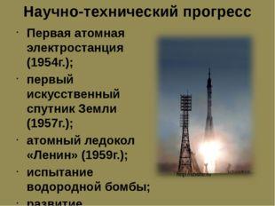 Научно-технический прогресс Первая атомная электростанция (1954г.); первый ис