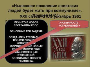 «Нынешнее поколение советских людей будет жить при коммунизме». (Хрущев Н.С.)