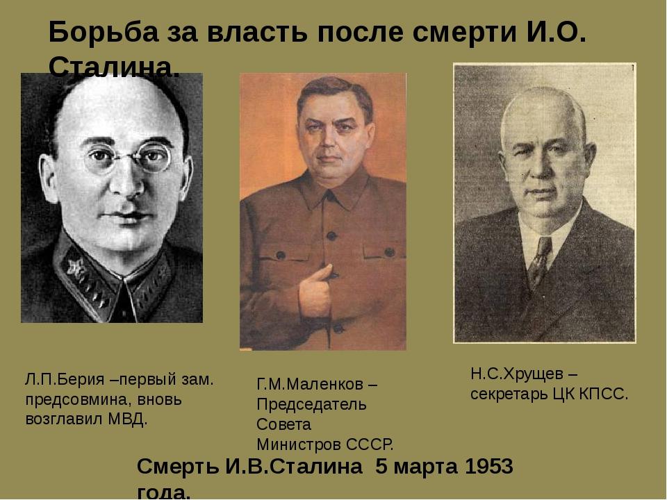 Борьба за власть после смерти И.О. Сталина. Л.П.Берия –первый зам. предсовмин...