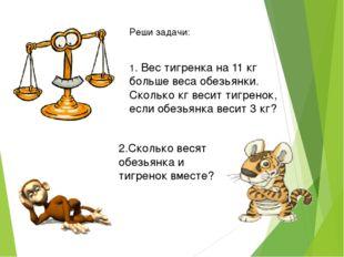 Реши задачи: 1. Вес тигренка на 11 кг больше веса обезьянки. Сколько кг весит