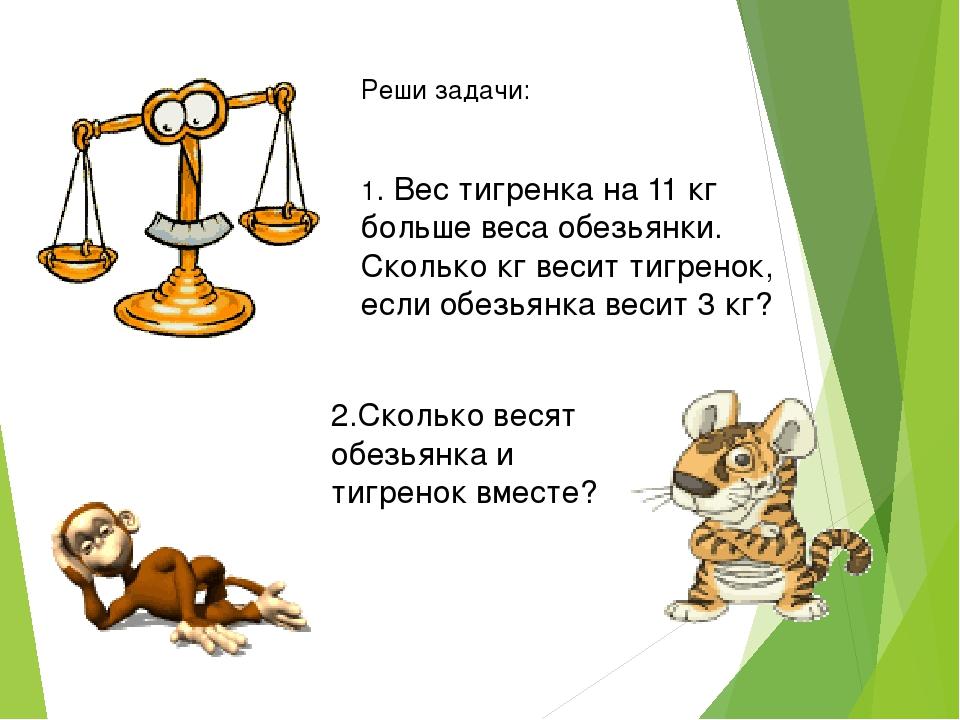 Реши задачи: 1. Вес тигренка на 11 кг больше веса обезьянки. Сколько кг весит...