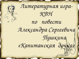 Литературная игра-КВН по повести Александра Сергеевича Пушкина «Капитанская д