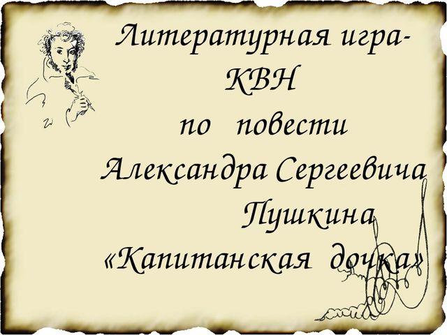 Литературная игра-КВН по повести Александра Сергеевича Пушкина «Капитанская д...