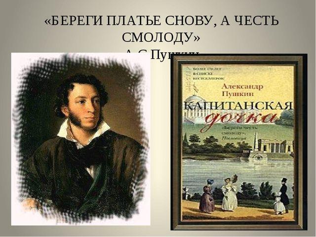 «БЕРЕГИ ПЛАТЬЕ СНОВУ, А ЧЕСТЬ СМОЛОДУ» А.С.Пушкин