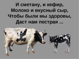 И сметану, и кефир, Молоко и вкусный сыр, Чтобы были мы здоровы, Даст нам пес