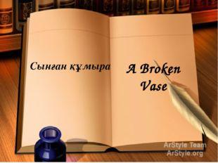 Сынған құмыра A Broken Vase