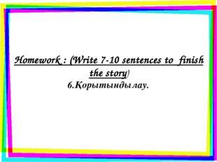 Homework : (Write 7-10 sentences to finish the story) 6.Қорытындылау.