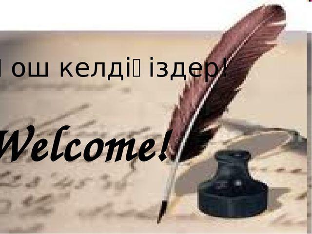 Қош келдіңіздер! Welcome!