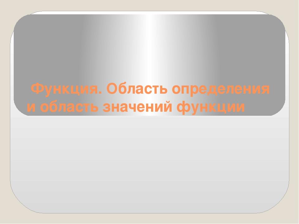 Функция. Область определения и область значений функции