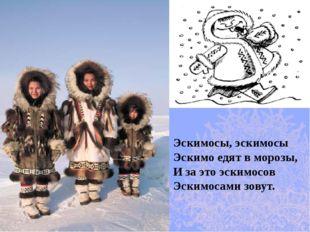 Эскимосы, эскимосы Эскимо едят в морозы, И за это эскимосов Эскимосами зовут.