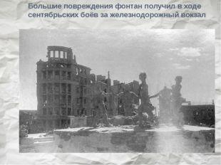Большие повреждения фонтан получил в ходе сентябрьских боёв за железнодорожны