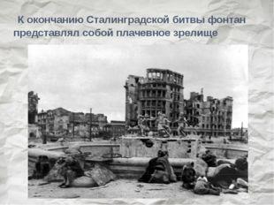 К окончанию Сталинградской битвы фонтан представлял собой плачевное зрелище