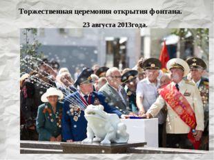 Торжественная церемония открытия фонтана. 23 августа 2013года.