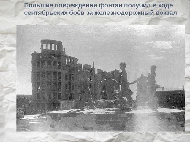 Большие повреждения фонтан получил в ходе сентябрьских боёв за железнодорожны...